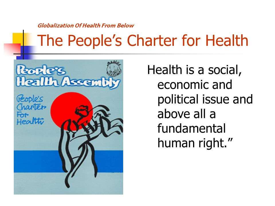 Globalization Of Health From Below The Peoples Charter for Health Health is a social, economic and political issue and above all a fundamental human right.