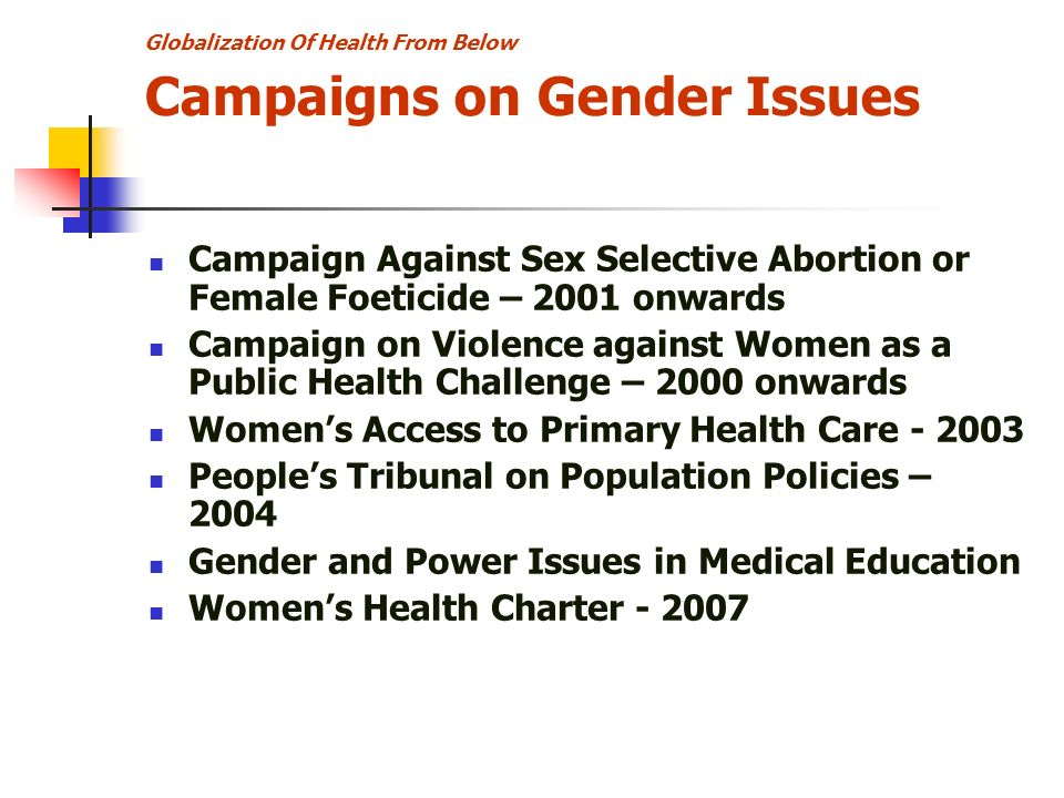 Globalization Of Health From Below Campaigns on Gender Issues Campaign Against Sex Selective Abortion or Female Foeticide – 2001 onwards Campaign on Violence against Women as a Public Health Challenge – 2000 onwards Womens Access to Primary Health Care Peoples Tribunal on Population Policies – 2004 Gender and Power Issues in Medical Education Womens Health Charter