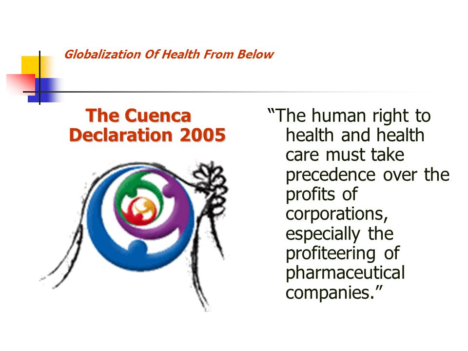 Globalization Of Health From Below The Cuenca Declaration 2005 The human right to health and health care must take precedence over the profits of corporations, especially the profiteering of pharmaceutical companies.