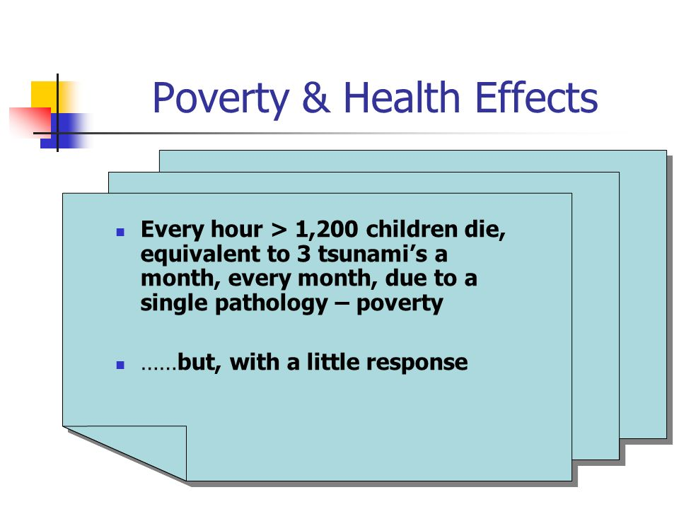 Poverty & Health Effects Every hour > 1,200 children die, equivalent to 3 tsunamis a month, every month, due to a single pathology – poverty ……but, with a little response Every hour > 1,200 children die, equivalent to 3 tsunamis a month, every month, due to a single pathology – poverty ……but, with a little response