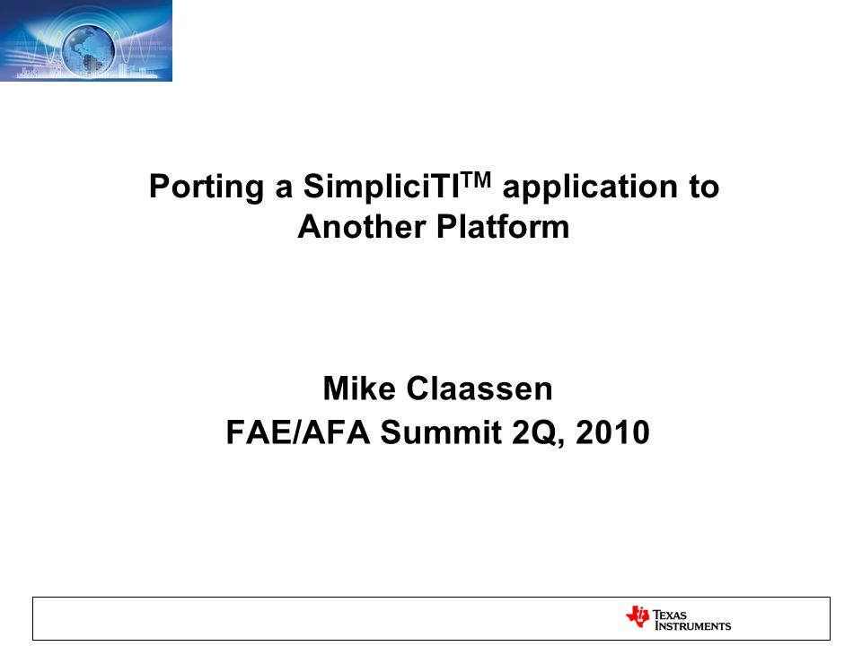 Porting a SimpliciTI TM application to Another Platform Mike Claassen FAE/AFA Summit 2Q, 2010