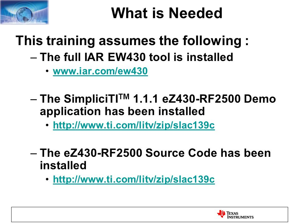 What is Needed This training assumes the following : –The full IAR EW430 tool is installed   –The SimpliciTI TM eZ430-RF2500 Demo application has been installed   –The eZ430-RF2500 Source Code has been installed