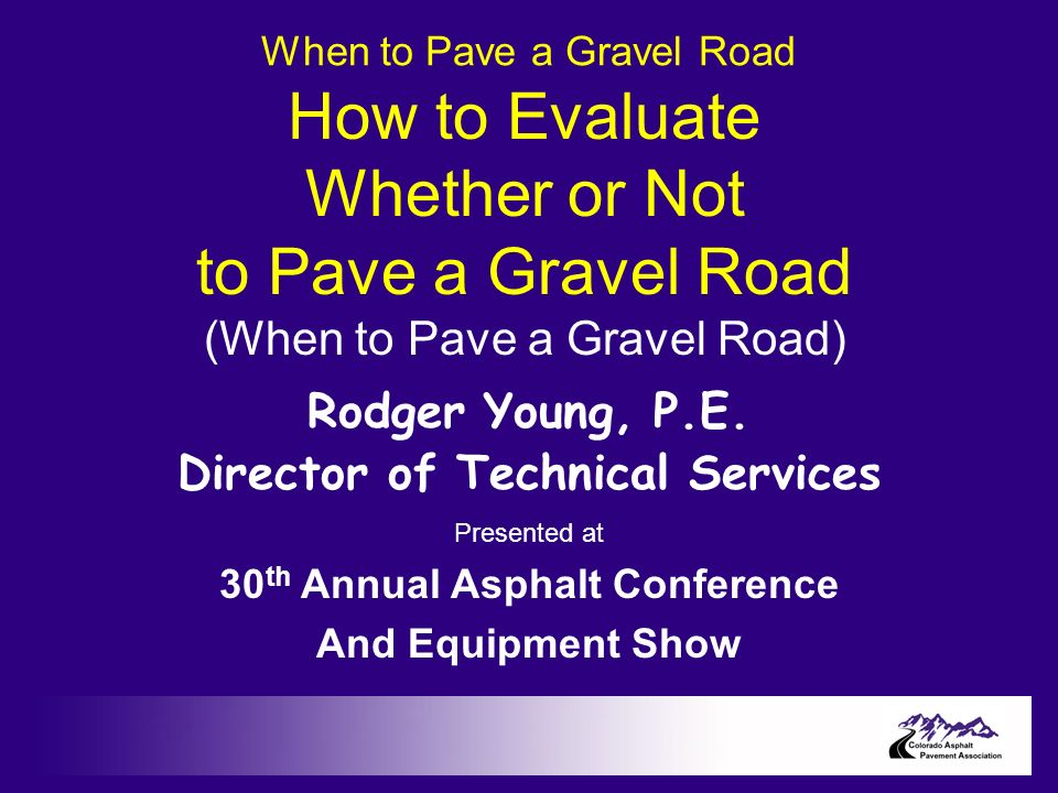 When to Pave a Gravel Road How to Evaluate Whether or Not to Pave a Gravel Road (When to Pave a Gravel Road) Rodger Young, P.E.