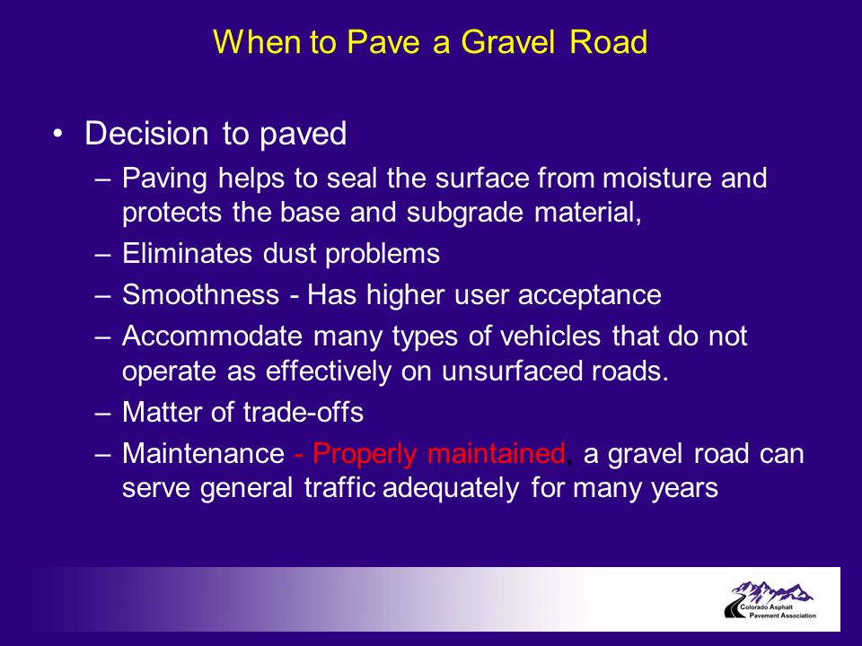 When to Pave a Gravel Road Decision to paved –Paving helps to seal the surface from moisture and protects the base and subgrade material, –Eliminates dust problems –Smoothness - Has higher user acceptance –Accommodate many types of vehicles that do not operate as effectively on unsurfaced roads.