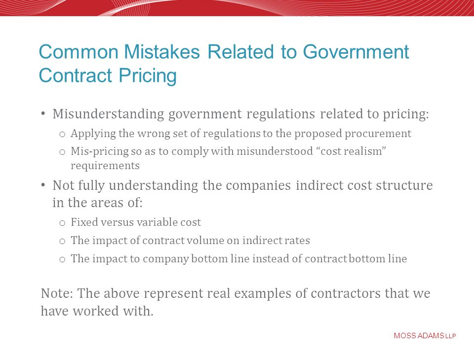 MOSS ADAMS LLP Common Mistakes Related to Government Contract Pricing Misunderstanding government regulations related to pricing: o Applying the wrong set of regulations to the proposed procurement o Mis-pricing so as to comply with misunderstood cost realism requirements Not fully understanding the companies indirect cost structure in the areas of: o Fixed versus variable cost o The impact of contract volume on indirect rates o The impact to company bottom line instead of contract bottom line Note: The above represent real examples of contractors that we have worked with.