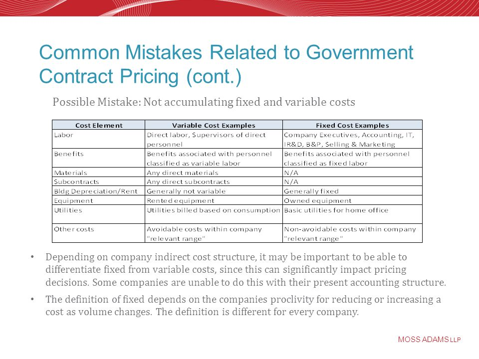 MOSS ADAMS LLP Common Mistakes Related to Government Contract Pricing (cont.) Depending on company indirect cost structure, it may be important to be able to differentiate fixed from variable costs, since this can significantly impact pricing decisions.
