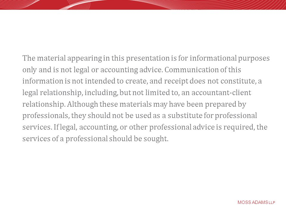 MOSS ADAMS LLP The material appearing in this presentation is for informational purposes only and is not legal or accounting advice.