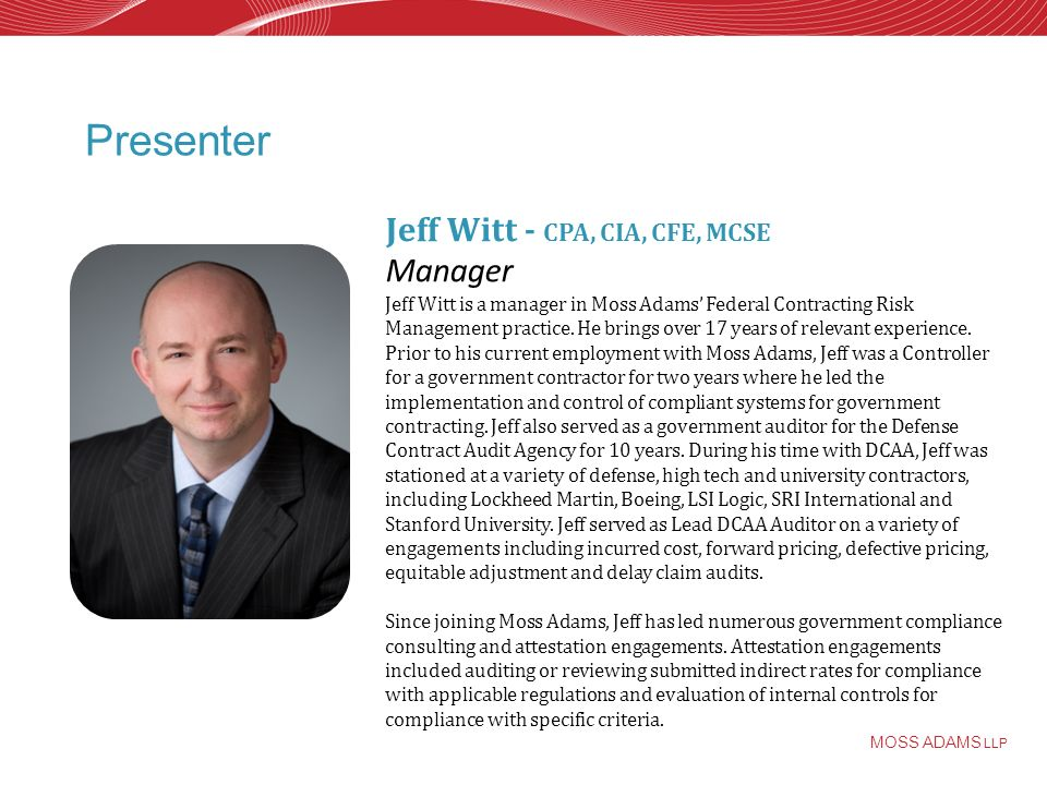 MOSS ADAMS LLP Presenter Jeff Witt - CPA, CIA, CFE, MCSE Manager Jeff Witt is a manager in Moss Adams Federal Contracting Risk Management practice.