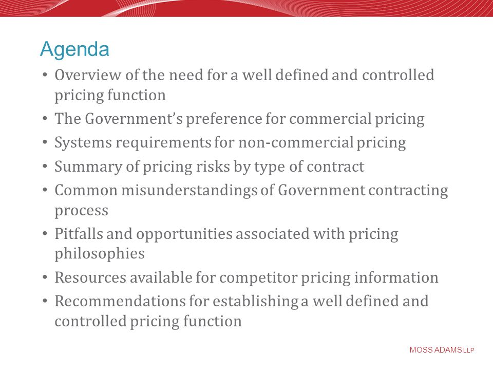 MOSS ADAMS LLP Agenda Overview of the need for a well defined and controlled pricing function The Governments preference for commercial pricing Systems requirements for non-commercial pricing Summary of pricing risks by type of contract Common misunderstandings of Government contracting process Pitfalls and opportunities associated with pricing philosophies Resources available for competitor pricing information Recommendations for establishing a well defined and controlled pricing function