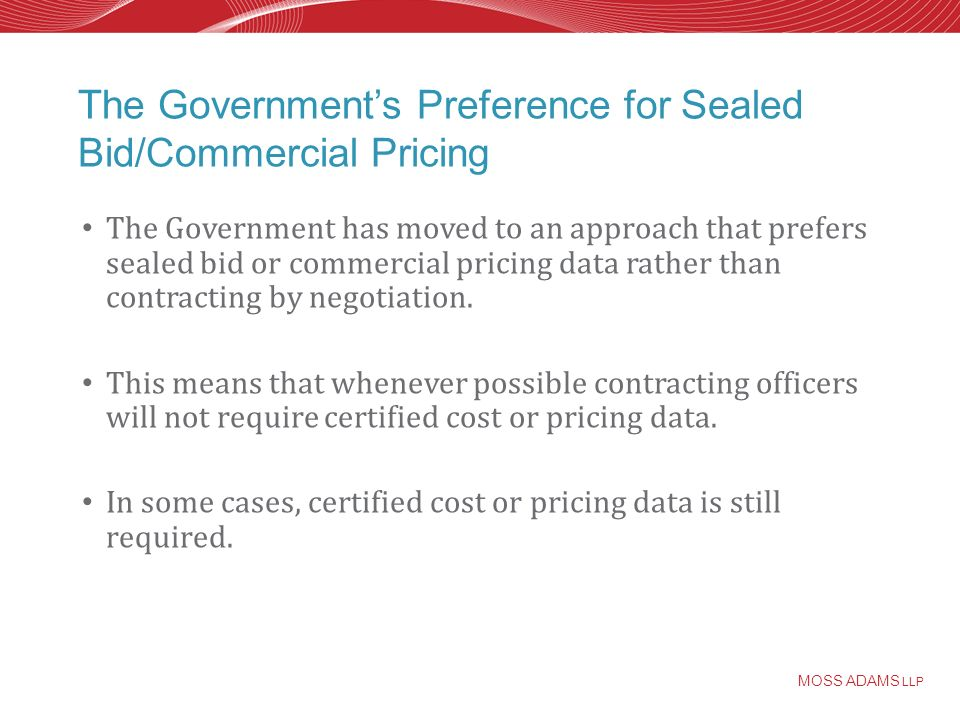 MOSS ADAMS LLP The Governments Preference for Sealed Bid/Commercial Pricing The Government has moved to an approach that prefers sealed bid or commercial pricing data rather than contracting by negotiation.
