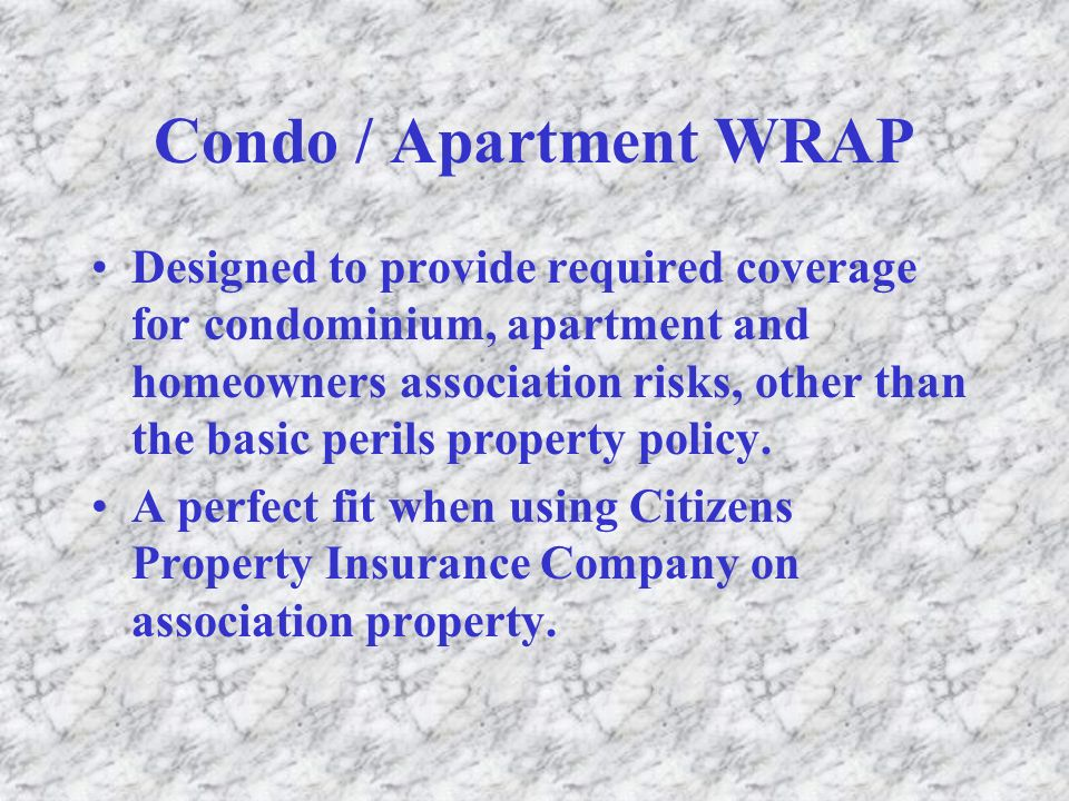 Condo / Apartment WRAP Designed to provide required coverage for condominium, apartment and homeowners association risks, other than the basic perils property policy.