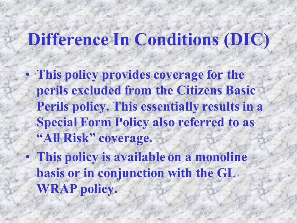 Difference In Conditions (DIC) This policy provides coverage for the perils excluded from the Citizens Basic Perils policy.