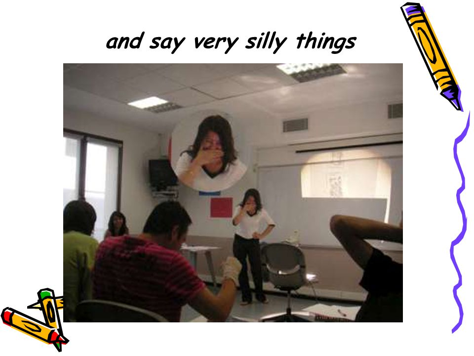and say very silly things