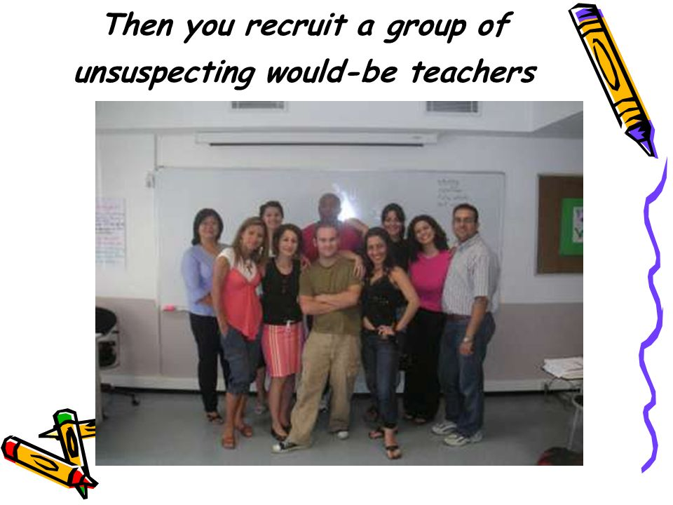 Then you recruit a group of unsuspecting would-be teachers