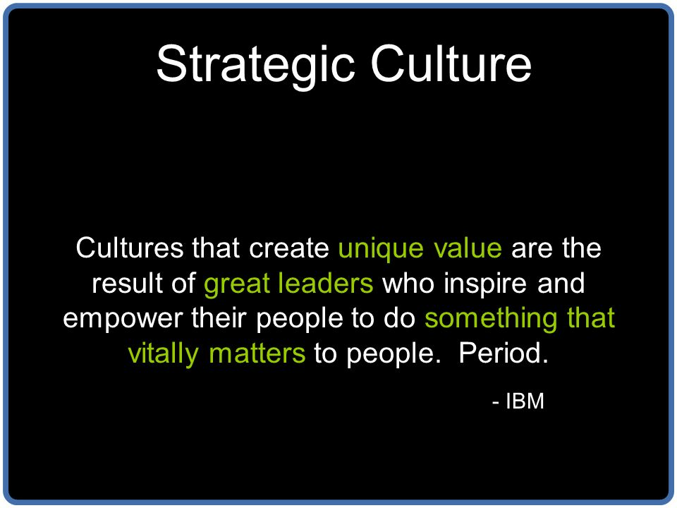 Strategic Culture Cultures that create unique value are the result of great leaders who inspire and empower their people to do something that vitally matters to people.