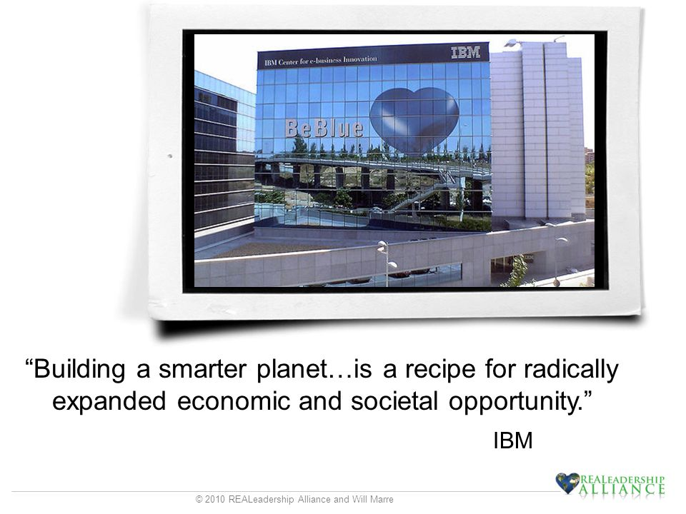 © 2010 REALeadership Alliance and Will Marre Building a smarter planet…is a recipe for radically expanded economic and societal opportunity.