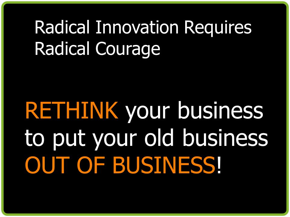 Radical Innovation Requires Radical Courage RETHINK your business to put your old business OUT OF BUSINESS!