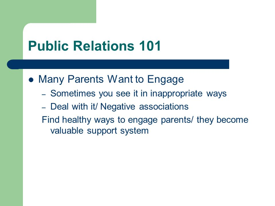 Public Relations 101 Many Parents Want to Engage – Sometimes you see it in inappropriate ways – Deal with it/ Negative associations Find healthy ways to engage parents/ they become valuable support system