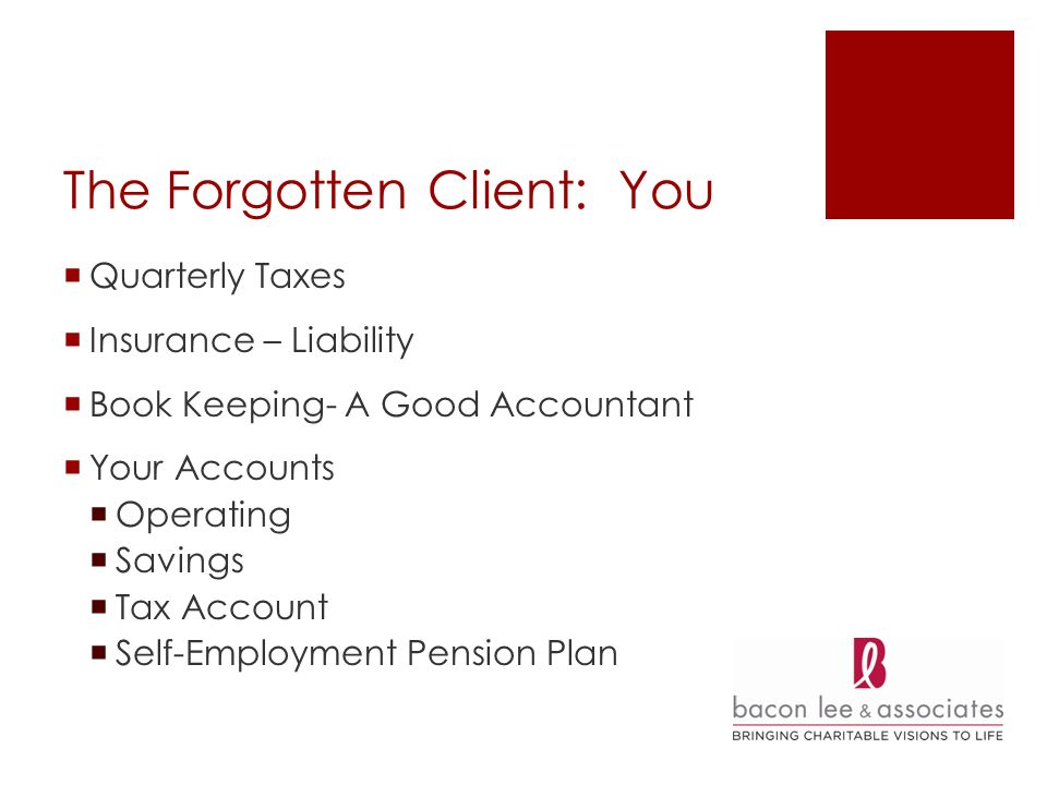 The Forgotten Client: You Quarterly Taxes Insurance – Liability Book Keeping- A Good Accountant Your Accounts Operating Savings Tax Account Self-Employment Pension Plan