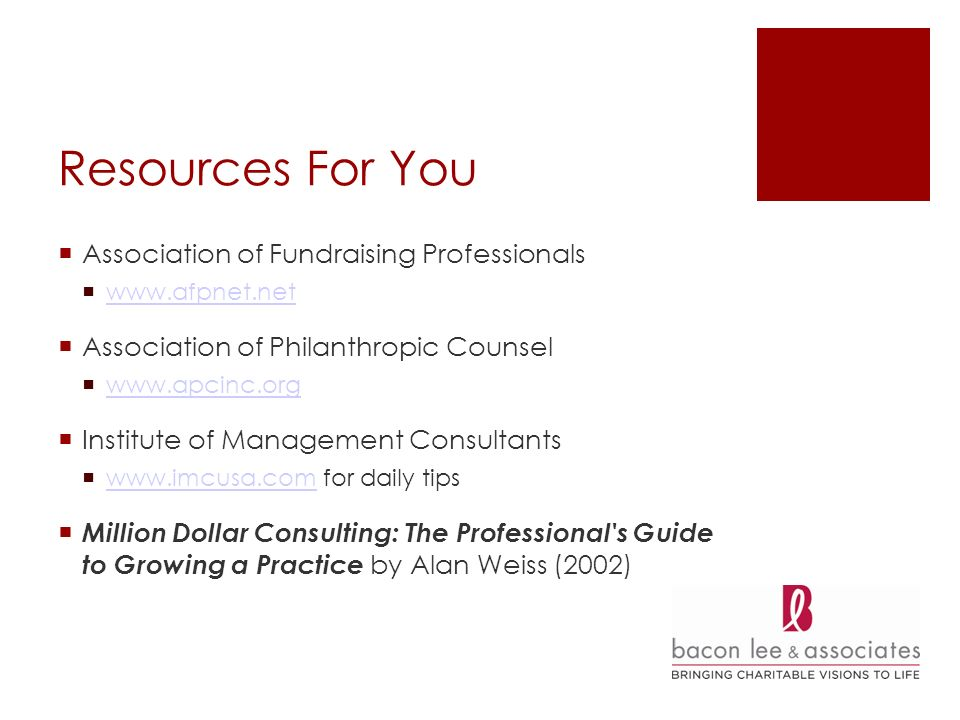 Resources For You Association of Fundraising Professionals   Association of Philanthropic Counsel   Institute of Management Consultants   for daily tips   Million Dollar Consulting: The Professional s Guide to Growing a Practice by Alan Weiss (2002)