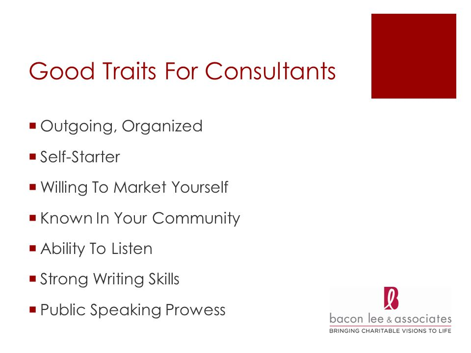 Good Traits For Consultants Outgoing, Organized Self-Starter Willing To Market Yourself Known In Your Community Ability To Listen Strong Writing Skills Public Speaking Prowess