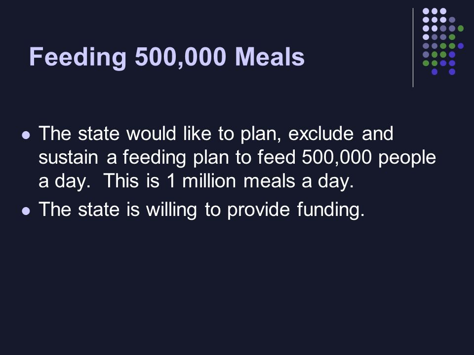 Feeding 500,000 Meals The state would like to plan, exclude and sustain a feeding plan to feed 500,000 people a day.
