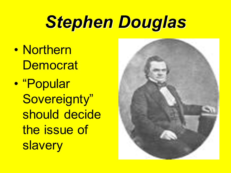 Stephen Douglas Northern Democrat Popular Sovereignty should decide the issue of slavery