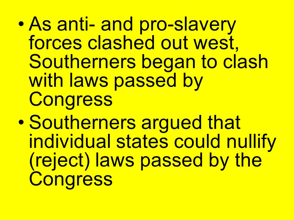 As anti- and pro-slavery forces clashed out west, Southerners began to clash with laws passed by Congress Southerners argued that individual states could nullify (reject) laws passed by the Congress