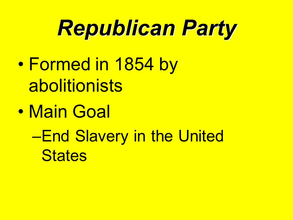 Republican Party Formed in 1854 by abolitionists Main Goal –End Slavery in the United States