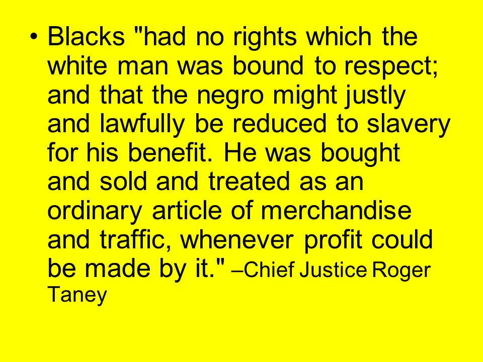 Blacks had no rights which the white man was bound to respect; and that the negro might justly and lawfully be reduced to slavery for his benefit.