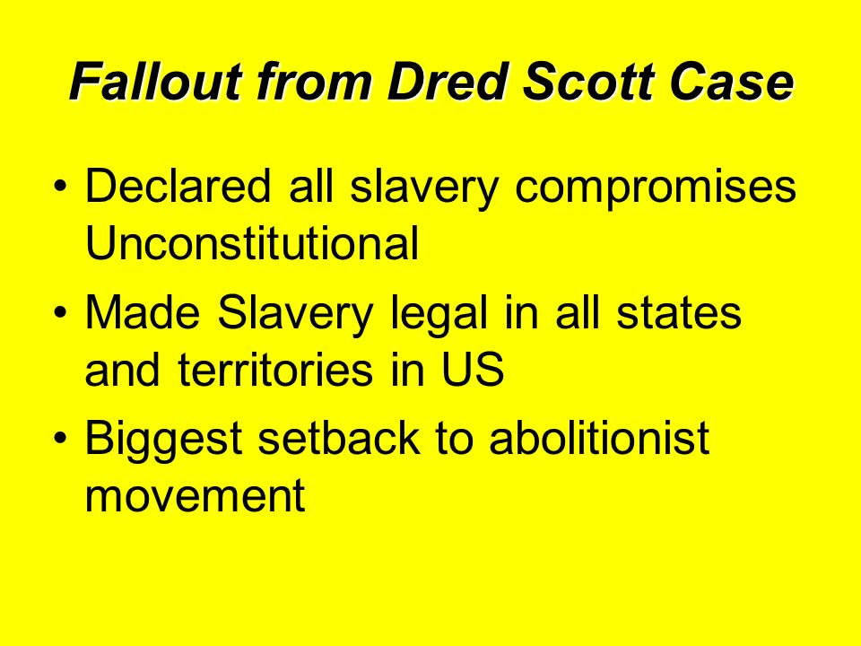 Fallout from Dred Scott Case Declared all slavery compromises Unconstitutional Made Slavery legal in all states and territories in US Biggest setback to abolitionist movement