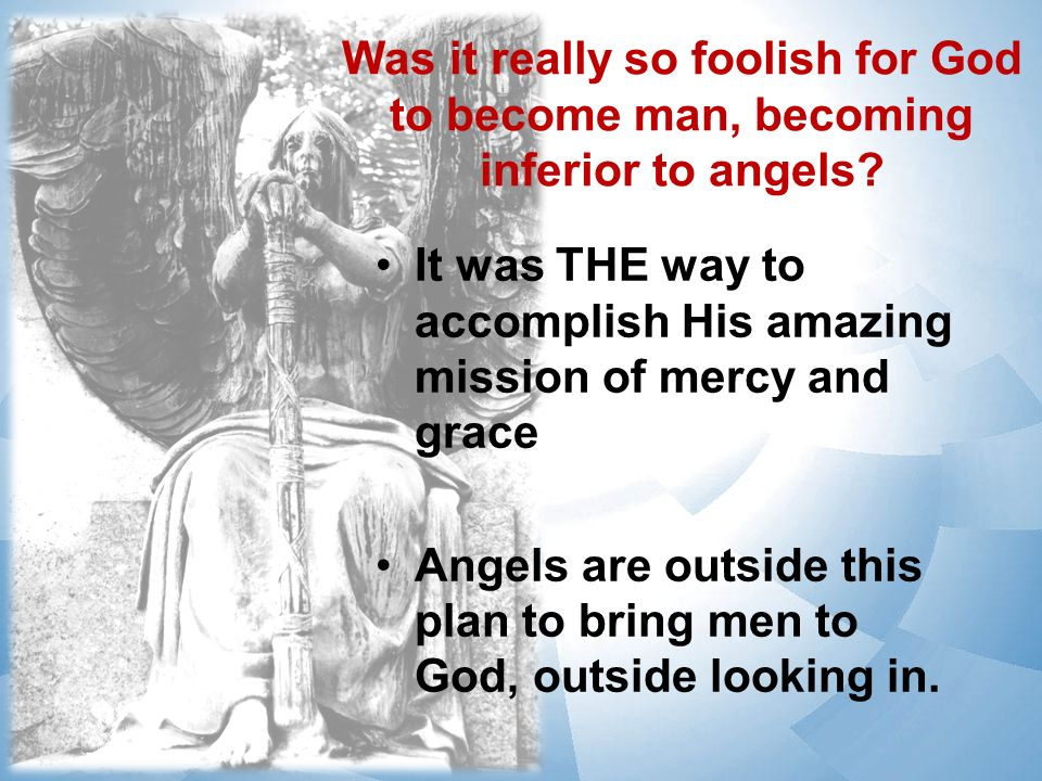 Was it really so foolish for God to become man, becoming inferior to angels.