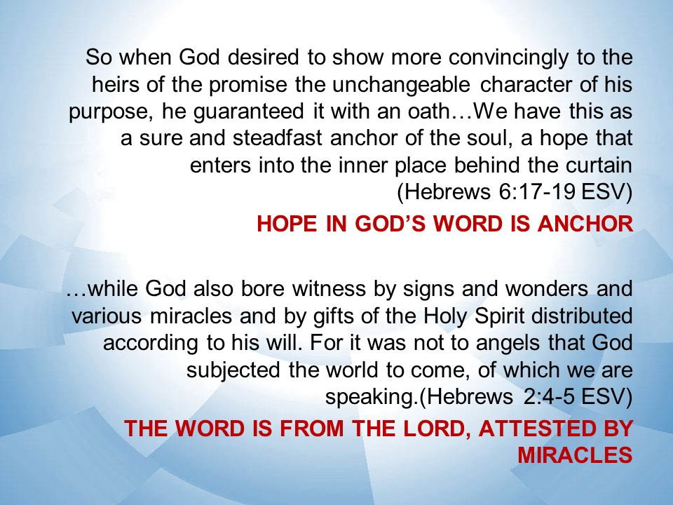 So when God desired to show more convincingly to the heirs of the promise the unchangeable character of his purpose, he guaranteed it with an oath…We have this as a sure and steadfast anchor of the soul, a hope that enters into the inner place behind the curtain (Hebrews 6:17-19 ESV) HOPE IN GODS WORD IS ANCHOR …while God also bore witness by signs and wonders and various miracles and by gifts of the Holy Spirit distributed according to his will.