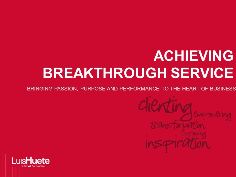 BRINGING PASSION, PURPOSE AND PERFORMANCE TO THE HEART OF BUSINESS ACHIEVING BREAKTHROUGH SERVICE