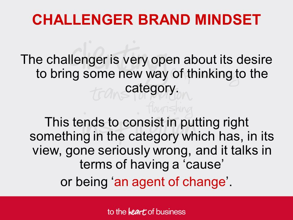 CHALLENGER BRAND MINDSET The challenger is very open about its desire to bring some new way of thinking to the category.