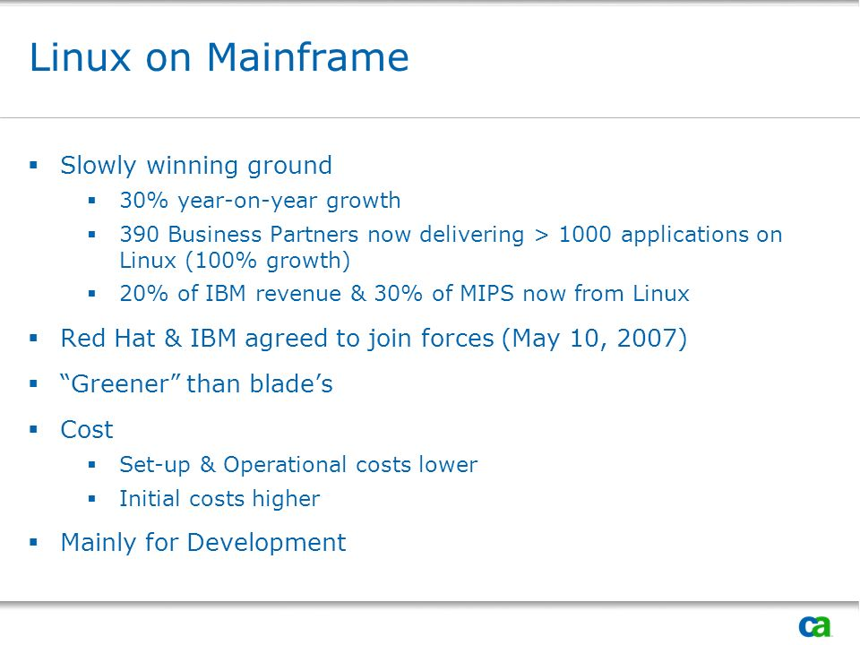 Linux on Mainframe Slowly winning ground 30% year-on-year growth 390 Business Partners now delivering > 1000 applications on Linux (100% growth) 20% of IBM revenue & 30% of MIPS now from Linux Red Hat & IBM agreed to join forces (May 10, 2007) Greener than blades Cost Set-up & Operational costs lower Initial costs higher Mainly for Development