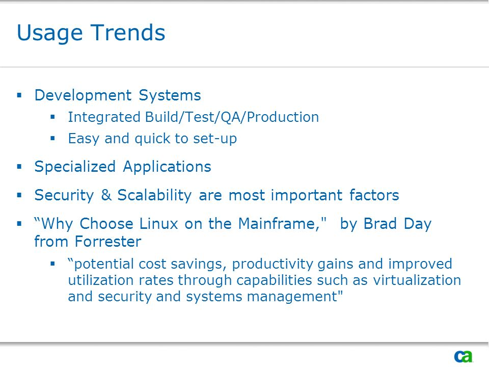 Usage Trends Development Systems Integrated Build/Test/QA/Production Easy and quick to set-up Specialized Applications Security & Scalability are most important factors Why Choose Linux on the Mainframe, by Brad Day from Forrester potential cost savings, productivity gains and improved utilization rates through capabilities such as virtualization and security and systems management