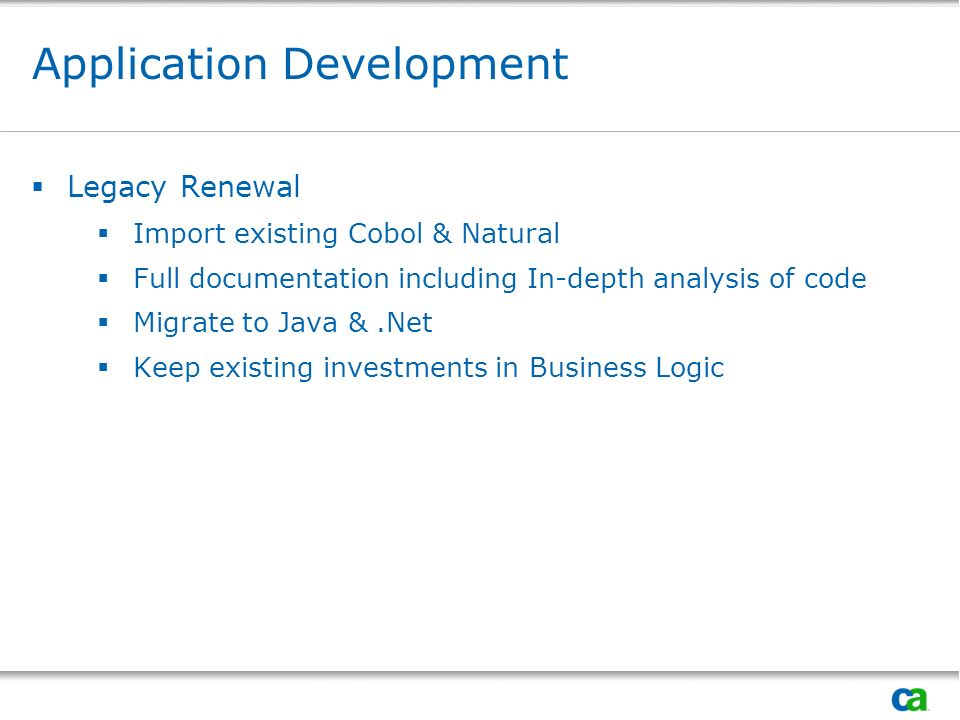 Application Development Legacy Renewal Import existing Cobol & Natural Full documentation including In-depth analysis of code Migrate to Java &.Net Keep existing investments in Business Logic