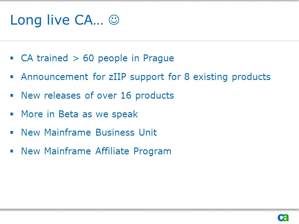 Long live CA… CA trained > 60 people in Prague Announcement for zIIP support for 8 existing products New releases of over 16 products More in Beta as we speak New Mainframe Business Unit New Mainframe Affiliate Program