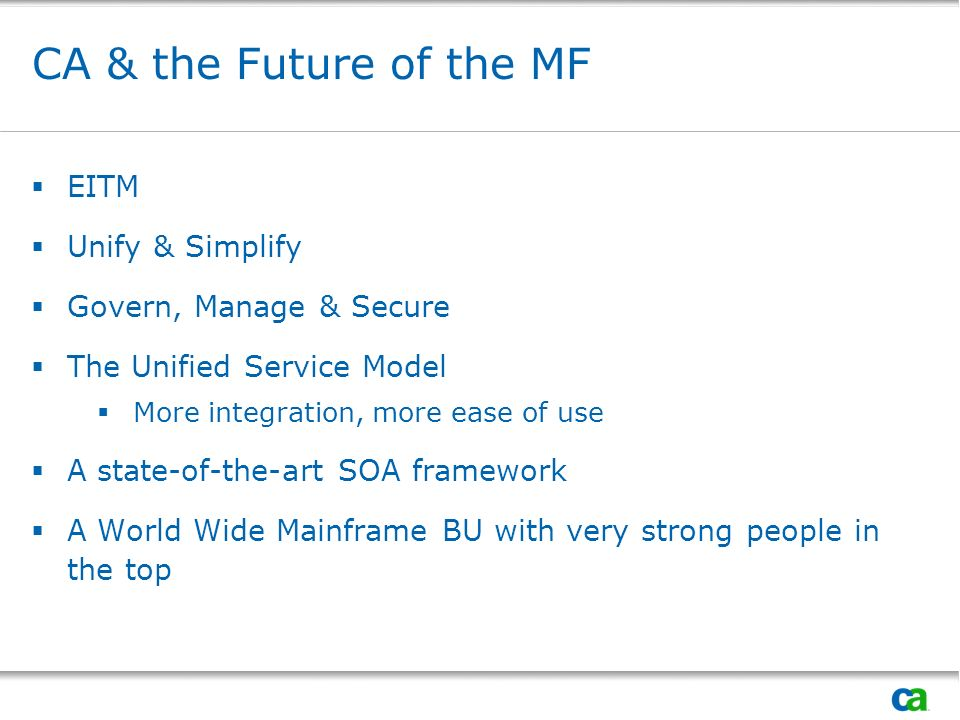 CA & the Future of the MF EITM Unify & Simplify Govern, Manage & Secure The Unified Service Model More integration, more ease of use A state-of-the-art SOA framework A World Wide Mainframe BU with very strong people in the top