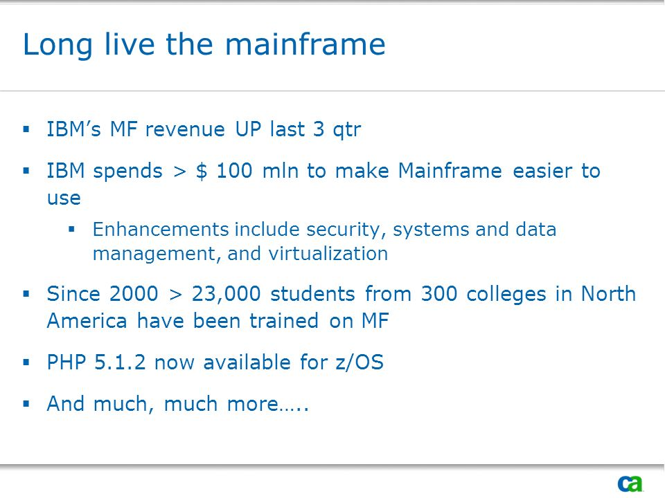 Long live the mainframe IBMs MF revenue UP last 3 qtr IBM spends > $ 100 mln to make Mainframe easier to use Enhancements include security, systems and data management, and virtualization Since 2000 > 23,000 students from 300 colleges in North America have been trained on MF PHP now available for z/OS And much, much more…..