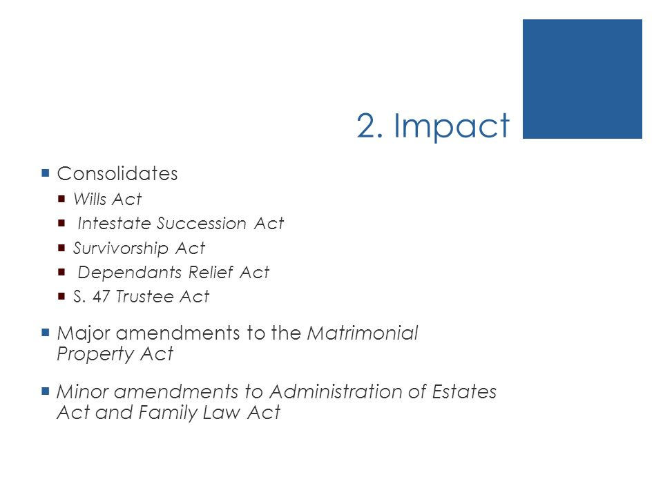2. Impact Consolidates Wills Act Intestate Succession Act Survivorship Act Dependants Relief Act S.