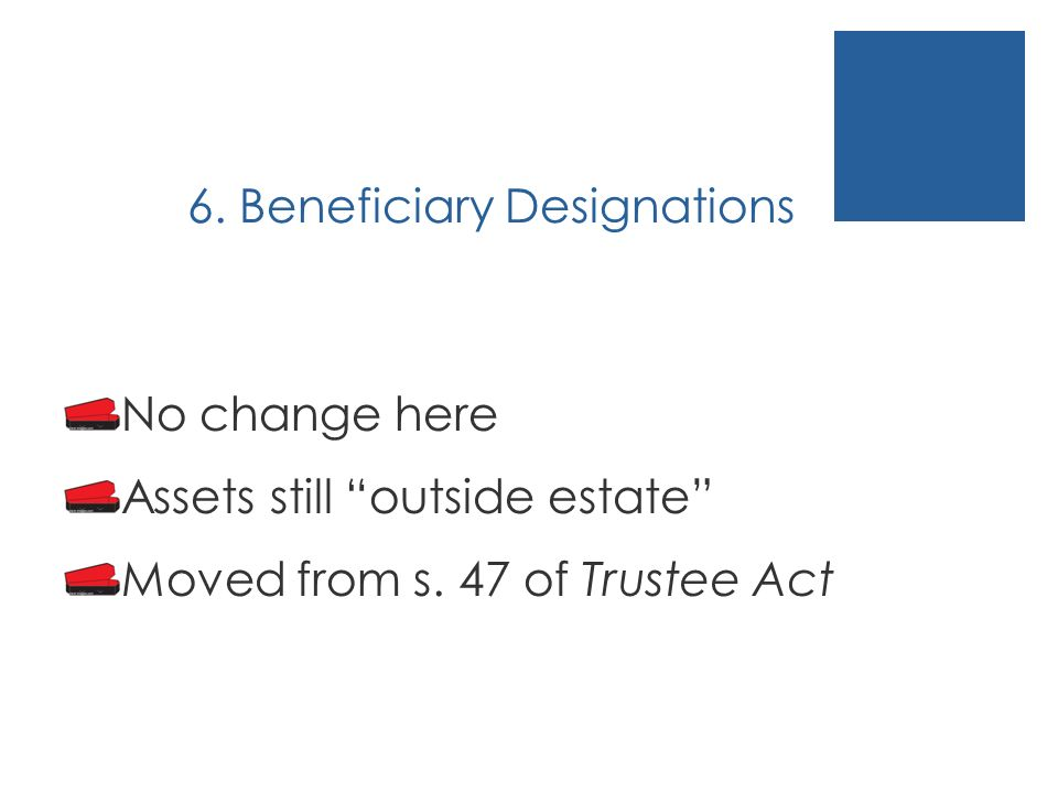 6. Beneficiary Designations No change here Assets still outside estate Moved from s.
