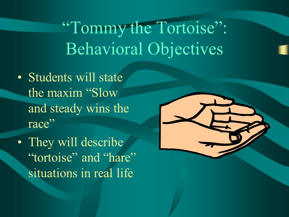 Tommy the Tortoise: Behavioral Objectives Students will state the maxim Slow and steady wins the race They will describe tortoise and hare situations in real life