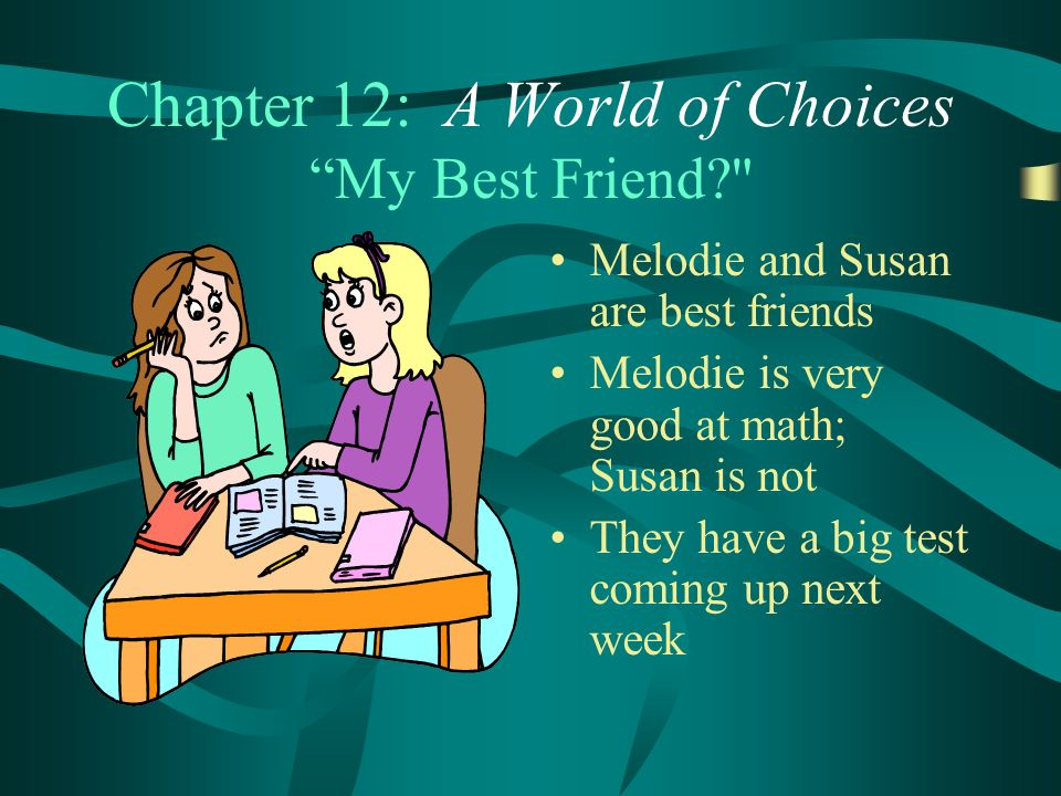 Chapter 12: A World of Choices My Best Friend Melodie and Susan are best friends Melodie is very good at math; Susan is not They have a big test coming up next week