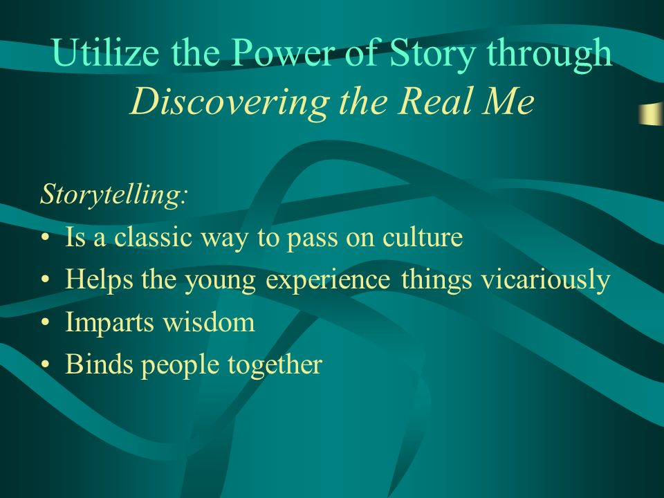 Utilize the Power of Story through Discovering the Real Me Storytelling: Is a classic way to pass on culture Helps the young experience things vicariously Imparts wisdom Binds people together