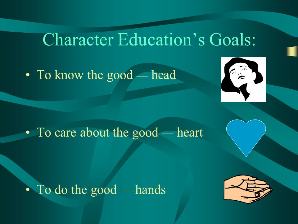 Character Educations Goals: To know the good head To care about the good heart To do the good hands