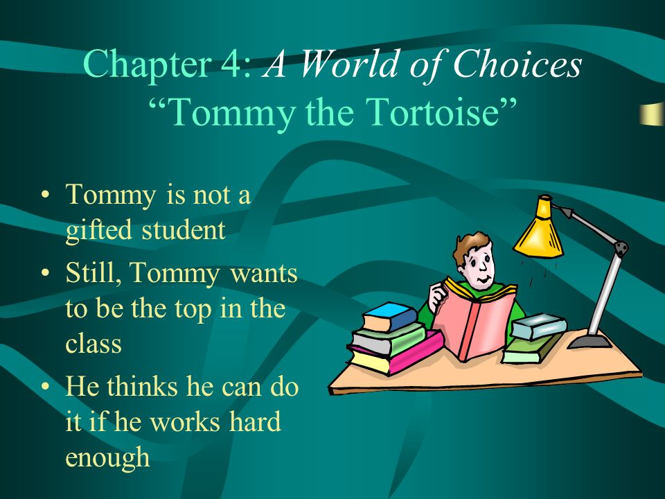 Chapter 4: A World of Choices Tommy the Tortoise Tommy is not a gifted student Still, Tommy wants to be the top in the class He thinks he can do it if he works hard enough