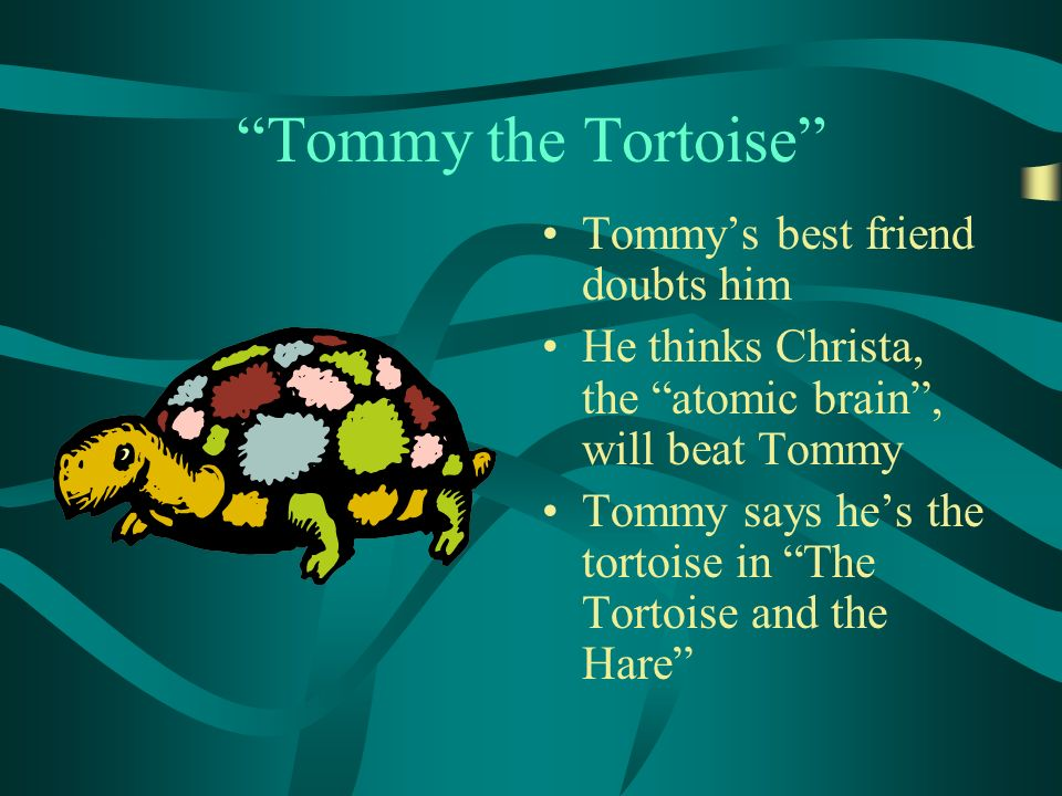Tommy the Tortoise Tommys best friend doubts him He thinks Christa, the atomic brain, will beat Tommy Tommy says hes the tortoise in The Tortoise and the Hare