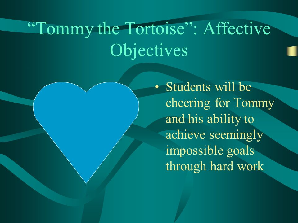 Tommy the Tortoise: Affective Objectives Students will be cheering for Tommy and his ability to achieve seemingly impossible goals through hard work